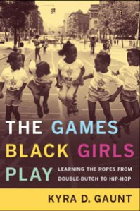The Games Black Girls Play: Learning the Ropes from Double-Dutch to Hip-Hop by Kyra Gaunt